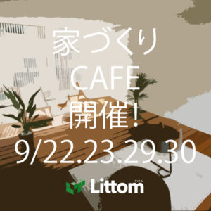 Littom家づくりCAFE 開催!9月22日(土)・23日(日)・29日(土)・30日(日) ≪広島市南区仁保≫